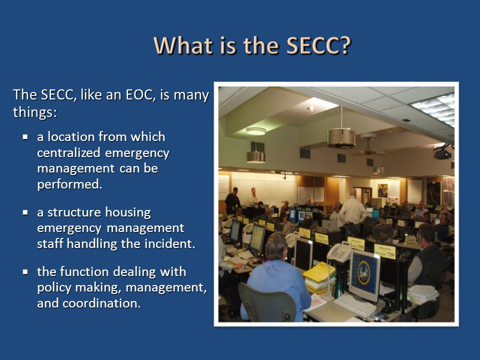 The SECC, like an EOC, is many things:  a location from which centralized emergency management can be performed.