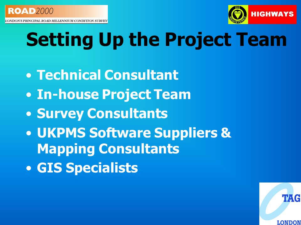 Setting Up the Project Team Technical Consultant In-house Project Team Survey Consultants UKPMS Software Suppliers & Mapping Consultants GIS Specialists