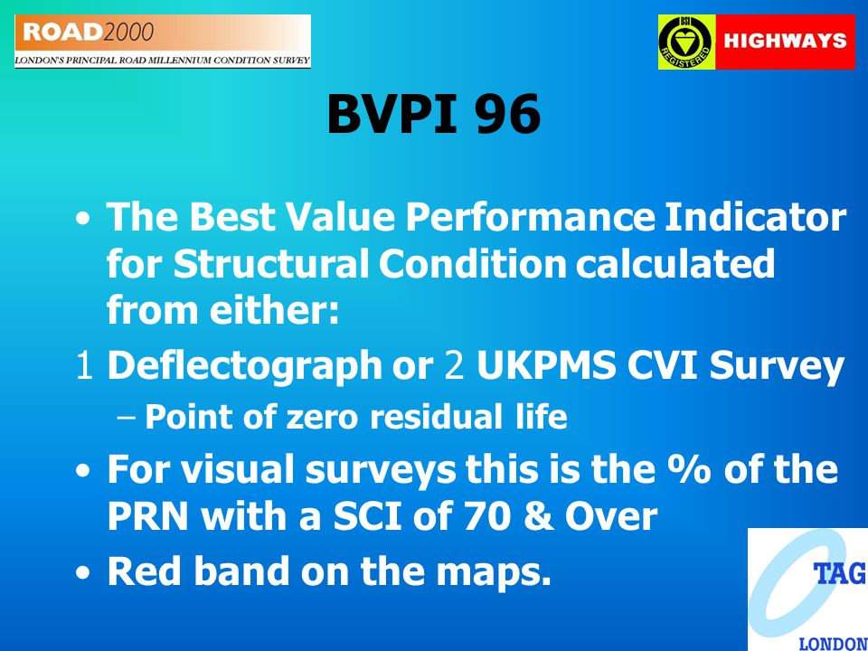 BVPI 96 The Best Value Performance Indicator for Structural Condition calculated from either: 1Deflectograph or 2 UKPMS CVI Survey –Point of zero residual life For visual surveys this is the % of the PRN with a SCI of 70 & Over Red band on the maps.
