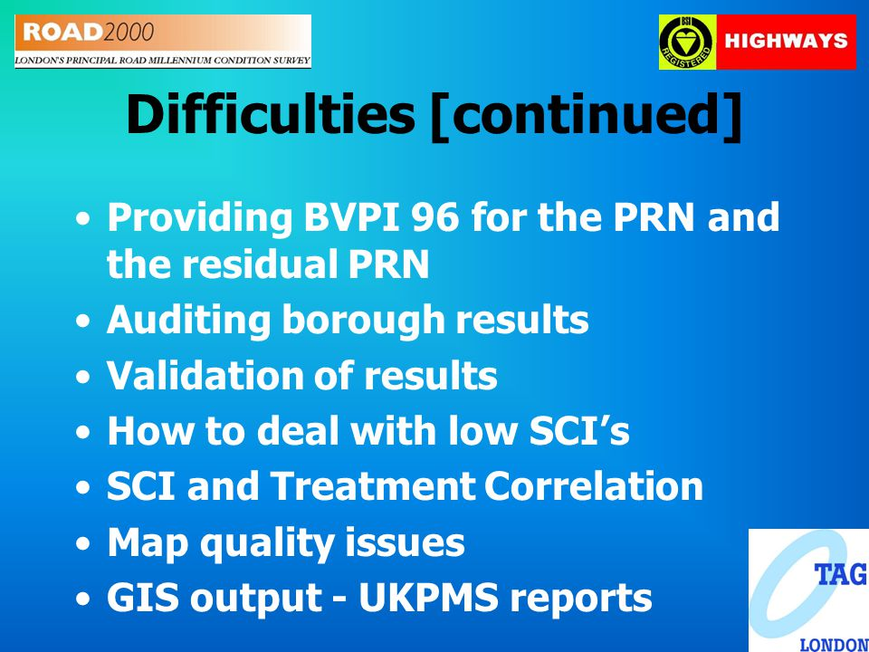 Difficulties [continued] Providing BVPI 96 for the PRN and the residual PRN Auditing borough results Validation of results How to deal with low SCI's SCI and Treatment Correlation Map quality issues GIS output - UKPMS reports