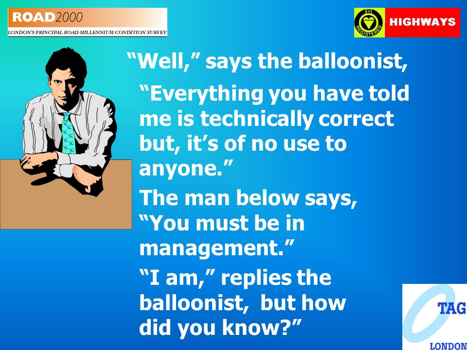 Well, says the balloonist, Everything you have told me is technically correct but, it's of no use to anyone. The man below says, You must be in management. I am, replies the balloonist, but how did you know