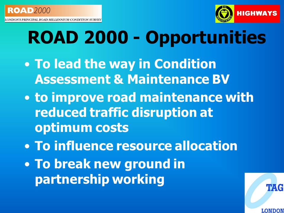 ROAD 2000 - Opportunities To lead the way in Condition Assessment & Maintenance BV to improve road maintenance with reduced traffic disruption at optimum costs To influence resource allocation To break new ground in partnership working
