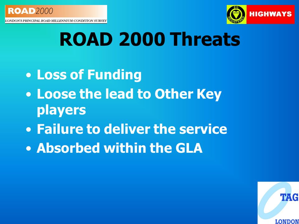 ROAD 2000 Threats Loss of Funding Loose the lead to Other Key players Failure to deliver the service Absorbed within the GLA