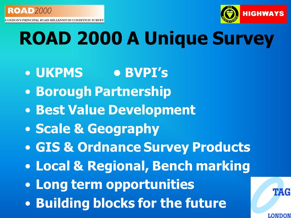 ROAD 2000 A Unique Survey UKPMS BVPI's Borough Partnership Best Value Development Scale & Geography GIS & Ordnance Survey Products Local & Regional, Bench marking Long term opportunities Building blocks for the future