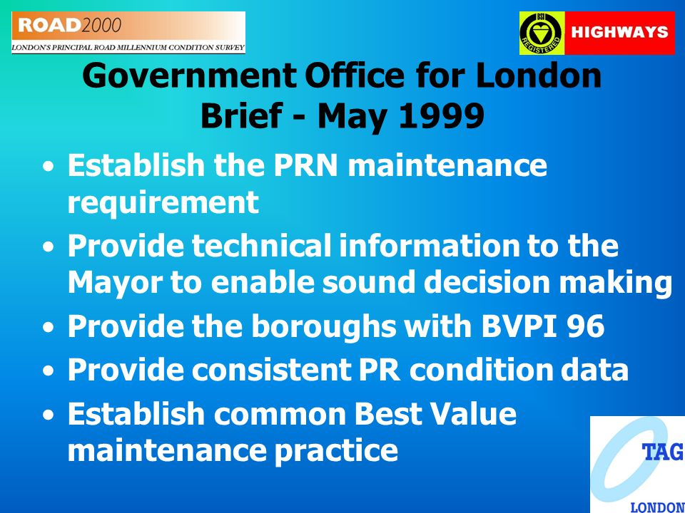 Government Office for London Brief - May 1999 Establish the PRN maintenance requirement Provide technical information to the Mayor to enable sound decision making Provide the boroughs with BVPI 96 Provide consistent PR condition data Establish common Best Value maintenance practice