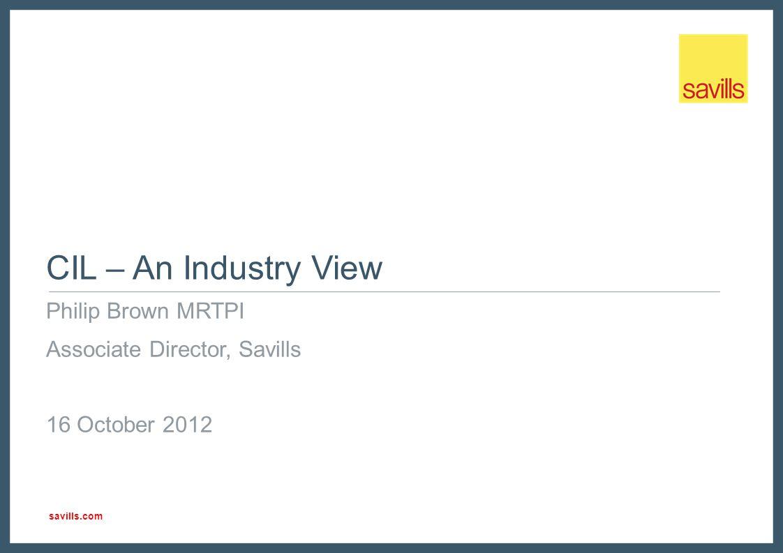 savills.com CIL – An Industry View Philip Brown MRTPI Associate Director, Savills 16 October 2012