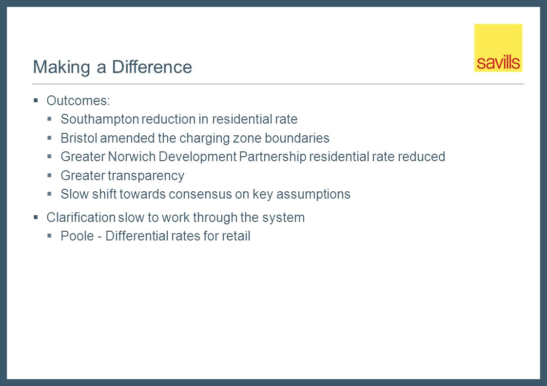 Making a Difference  Outcomes:  Southampton reduction in residential rate  Bristol amended the charging zone boundaries  Greater Norwich Development Partnership residential rate reduced  Greater transparency  Slow shift towards consensus on key assumptions  Clarification slow to work through the system  Poole - Differential rates for retail