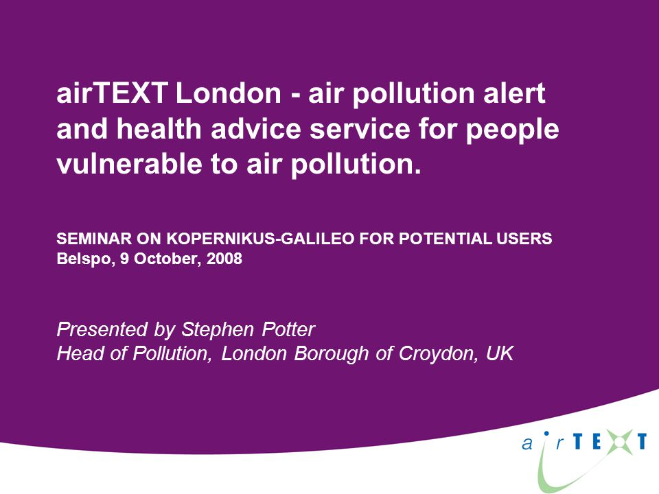 airTEXT Free air pollution alert and health advice service for people vulnerable to air pollution in London: Asthma Emphysema, bronchitis (COPD) Heart disease and angina Alerts sent by: SMS (text message) Voice message to home landline phones E-mail