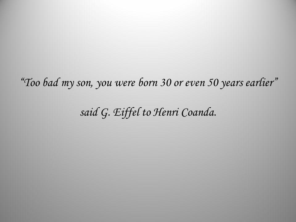 Too bad my son, you were born 30 or even 50 years earlier said G. Eiffel to Henri Coanda.