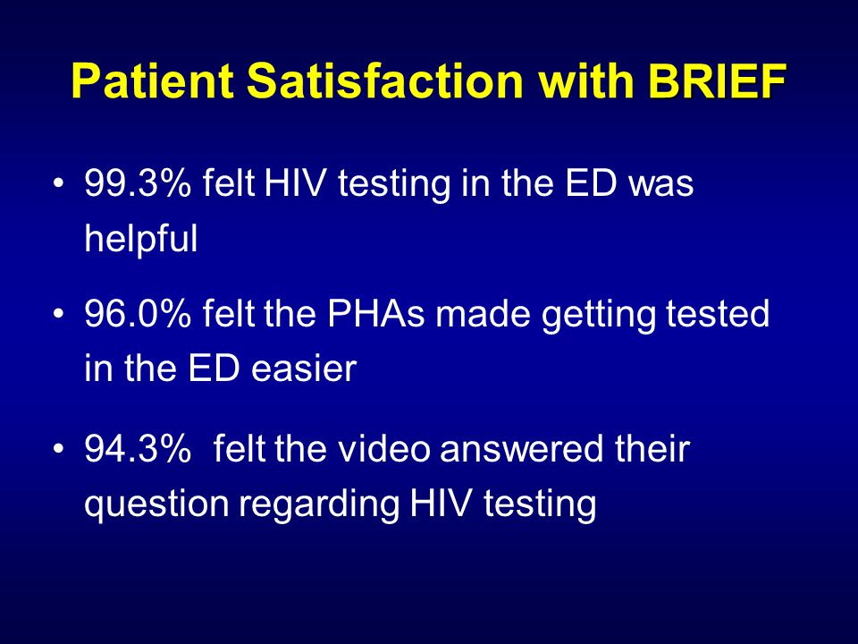 99.3% felt HIV testing in the ED was helpful 96.0% felt the PHAs made getting tested in the ED easier 94.3% felt the video answered their question reg