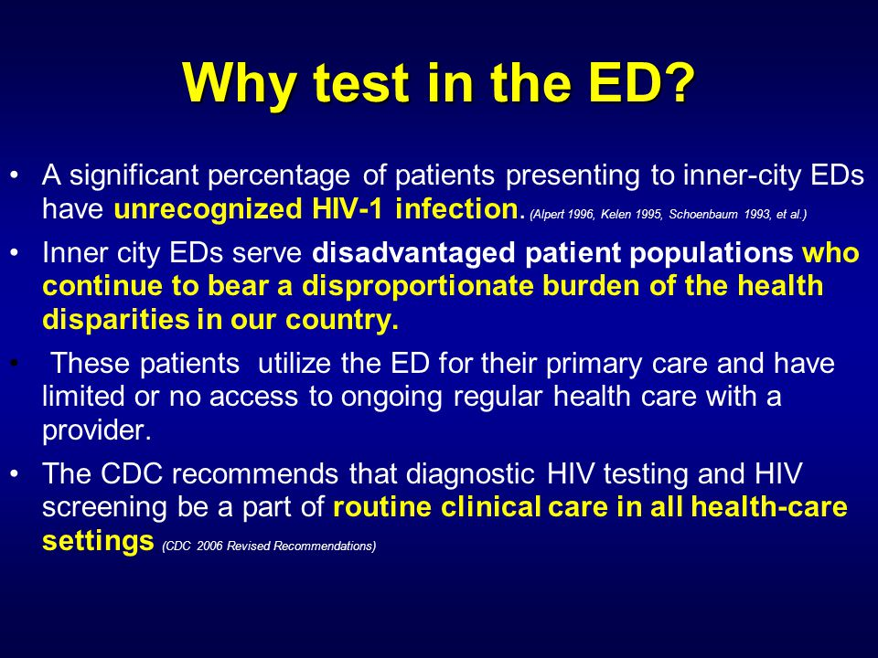 Why test in the ED? A significant percentage of patients presenting to inner-city EDs have unrecognized HIV-1 infection. (Alpert 1996, Kelen 1995, Sch