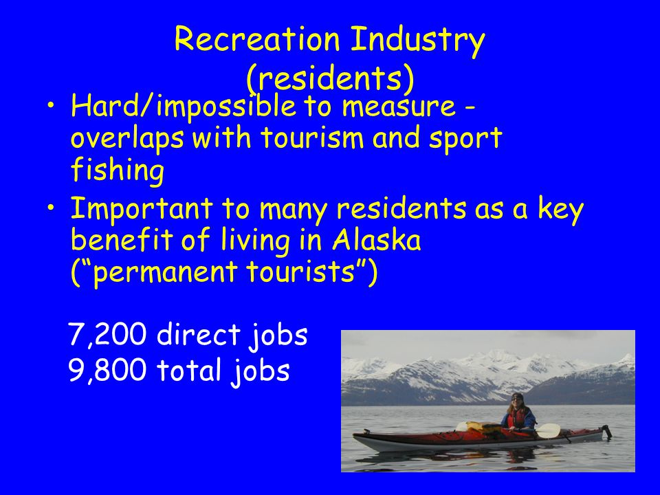14 Recreation Industry (residents) Hard/impossible to measure - overlaps with tourism and sport fishing Important to many residents as a key benefit of living in Alaska ( permanent tourists ) 7,200 direct jobs 9,800 total jobs