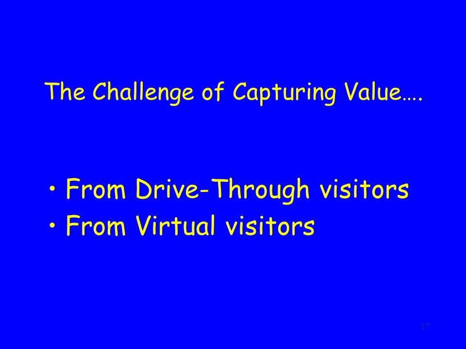 17 The Challenge of Capturing Value…. From Drive-Through visitors From Virtual visitors