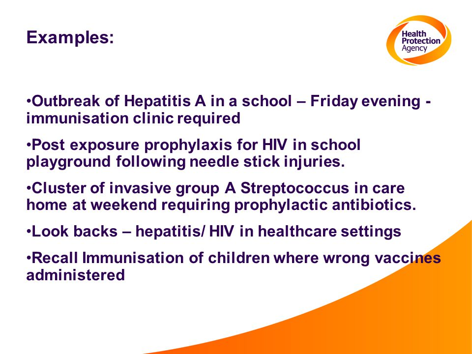 Examples: Outbreak of Hepatitis A in a school – Friday evening - immunisation clinic required Post exposure prophylaxis for HIV in school playground f