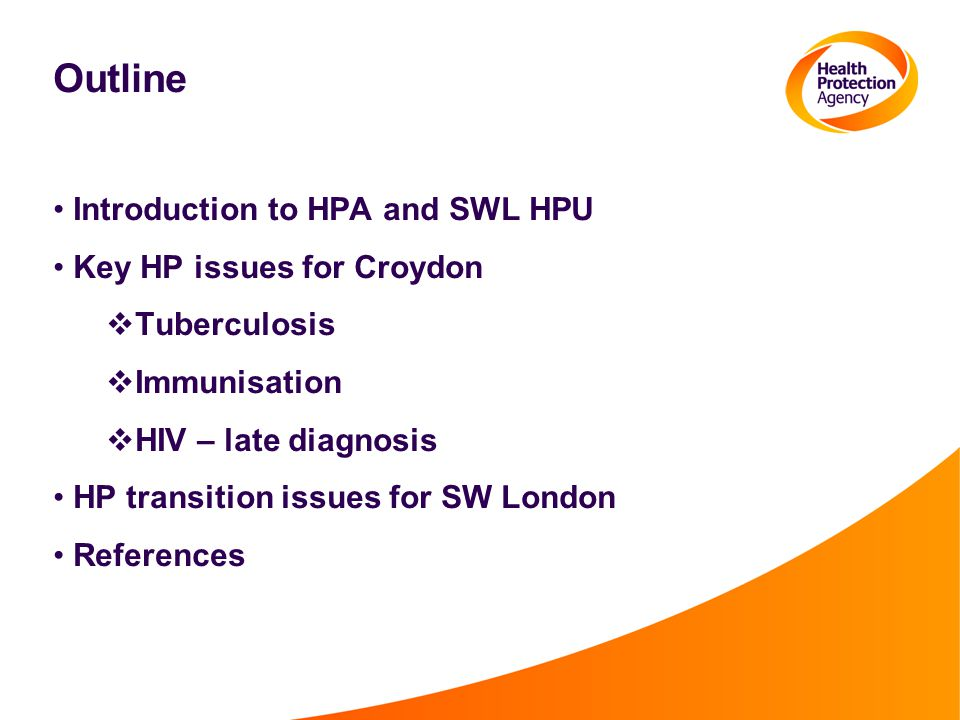 Outline Introduction to HPA and SWL HPU Key HP issues for Croydon  Tuberculosis  Immunisation  HIV – late diagnosis HP transition issues for SW Lon
