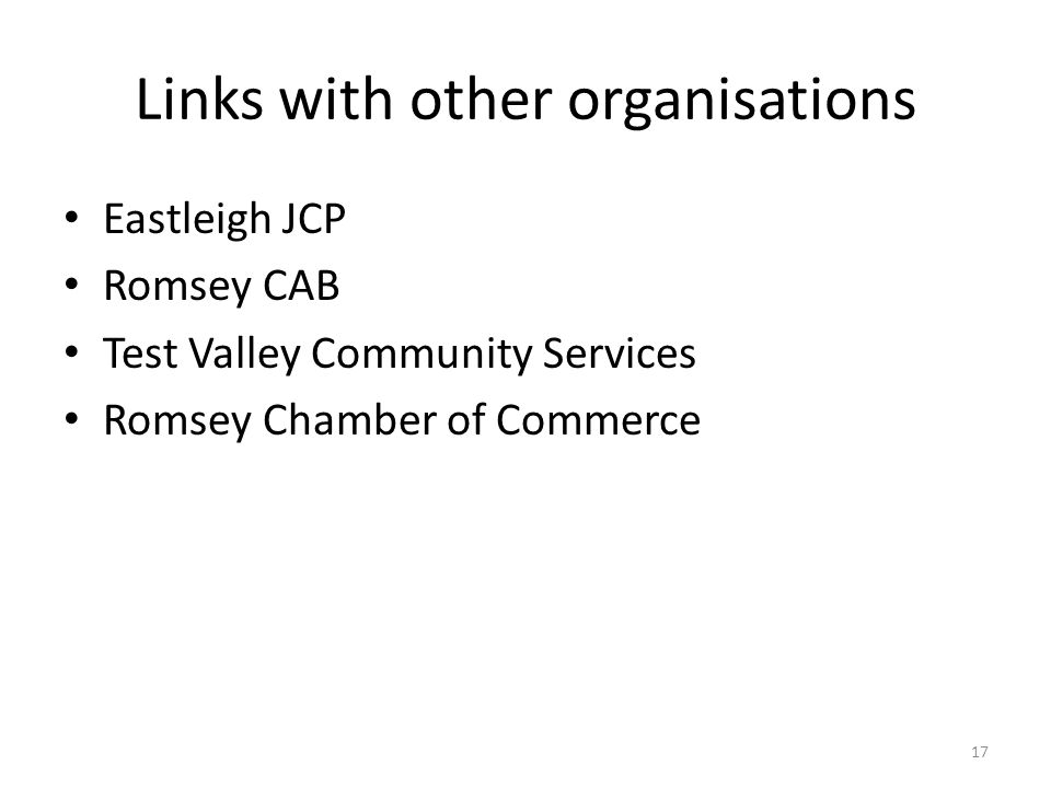 Links with other organisations Eastleigh JCP Romsey CAB Test Valley Community Services Romsey Chamber of Commerce 17