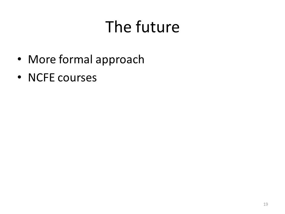 The future More formal approach NCFE courses 19