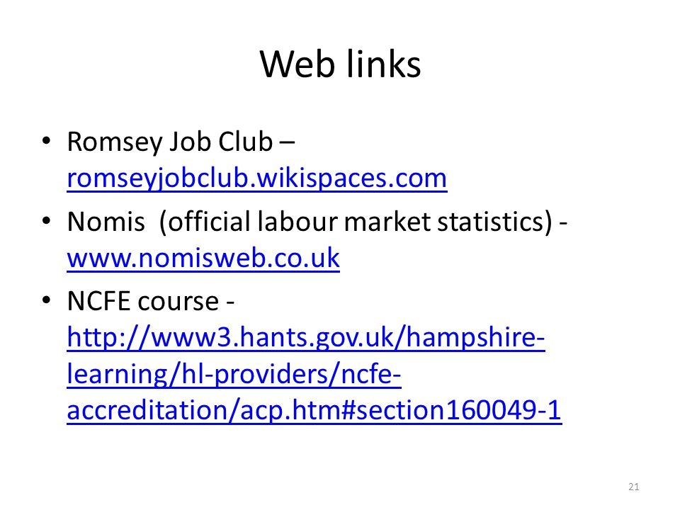 Web links Romsey Job Club – romseyjobclub.wikispaces.com romseyjobclub.wikispaces.com Nomis (official labour market statistics) - www.nomisweb.co.uk www.nomisweb.co.uk NCFE course - http://www3.hants.gov.uk/hampshire- learning/hl-providers/ncfe- accreditation/acp.htm#section160049-1 http://www3.hants.gov.uk/hampshire- learning/hl-providers/ncfe- accreditation/acp.htm#section160049-1 21