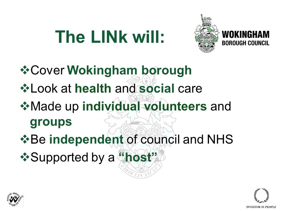 The LINk will:  Cover Wokingham borough  Look at health and social care  Made up individual volunteers and groups  Be independent of council and NHS  Supported by a host
