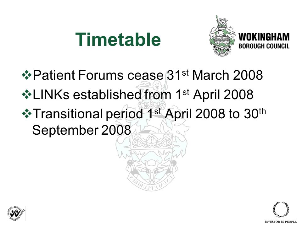Timetable  Patient Forums cease 31 st March 2008  LINKs established from 1 st April 2008  Transitional period 1 st April 2008 to 30 th September 2008