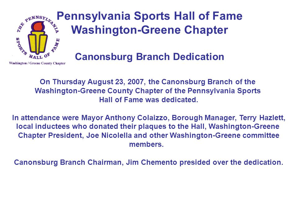 Pennsylvania Sports Hall of Fame Washington-Greene Chapter Canonsburg Branch Dedication On Thursday August 23, 2007, the Canonsburg Branch of the Washington-Greene County Chapter of the Pennsylvania Sports Hall of Fame was dedicated.