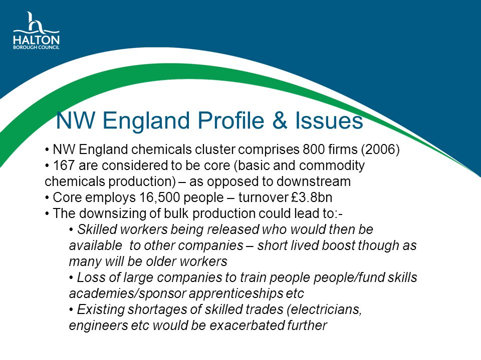 NW England Profile & Issues NW England chemicals cluster comprises 800 firms (2006) 167 are considered to be core (basic and commodity chemicals produ