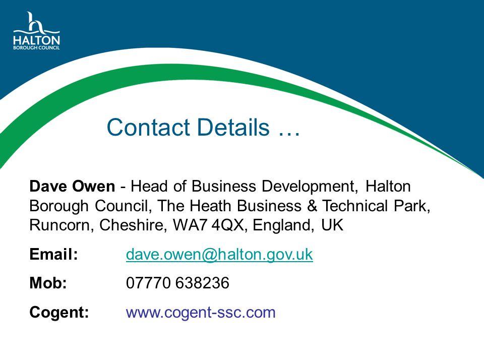 Contact Details … Dave Owen - Head of Business Development, Halton Borough Council, The Heath Business & Technical Park, Runcorn, Cheshire, WA7 4QX, England, UK Email: dave.owen@halton.gov.ukdave.owen@halton.gov.uk Mob: 07770 638236 Cogent:www.cogent-ssc.com