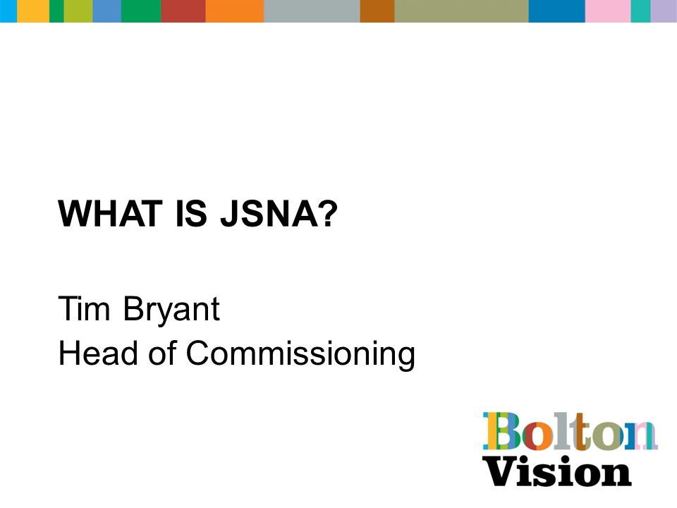 WHAT IS JSNA Tim Bryant Head of Commissioning