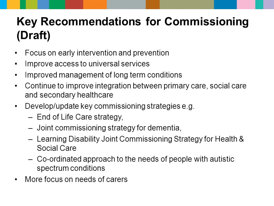 Key Recommendations for Commissioning (Draft) Focus on early intervention and prevention Improve access to universal services Improved management of long term conditions Continue to improve integration between primary care, social care and secondary healthcare Develop/update key commissioning strategies e.g.