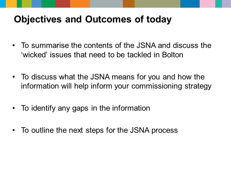 Objectives and Outcomes of today To summarise the contents of the JSNA and discuss the 'wicked' issues that need to be tackled in Bolton To discuss what the JSNA means for you and how the information will help inform your commissioning strategy To identify any gaps in the information To outline the next steps for the JSNA process
