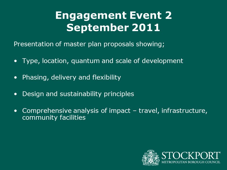 Engagement Event 2 September 2011 Presentation of master plan proposals showing; Type, location, quantum and scale of development Phasing, delivery and flexibility Design and sustainability principles Comprehensive analysis of impact – travel, infrastructure, community facilities