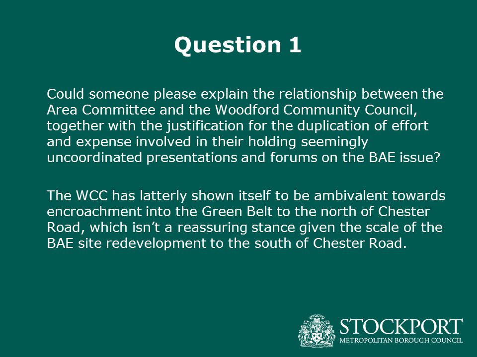 Question 1 Could someone please explain the relationship between the Area Committee and the Woodford Community Council, together with the justification for the duplication of effort and expense involved in their holding seemingly uncoordinated presentations and forums on the BAE issue.