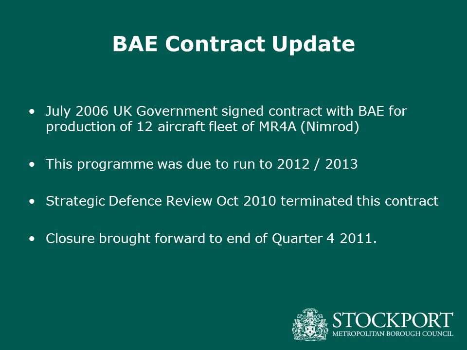 BAE Contract Update July 2006 UK Government signed contract with BAE for production of 12 aircraft fleet of MR4A (Nimrod) This programme was due to run to 2012 / 2013 Strategic Defence Review Oct 2010 terminated this contract Closure brought forward to end of Quarter 4 2011.