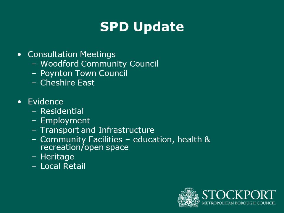 SPD Update Consultation Meetings –Woodford Community Council –Poynton Town Council –Cheshire East Evidence –Residential –Employment –Transport and Inf