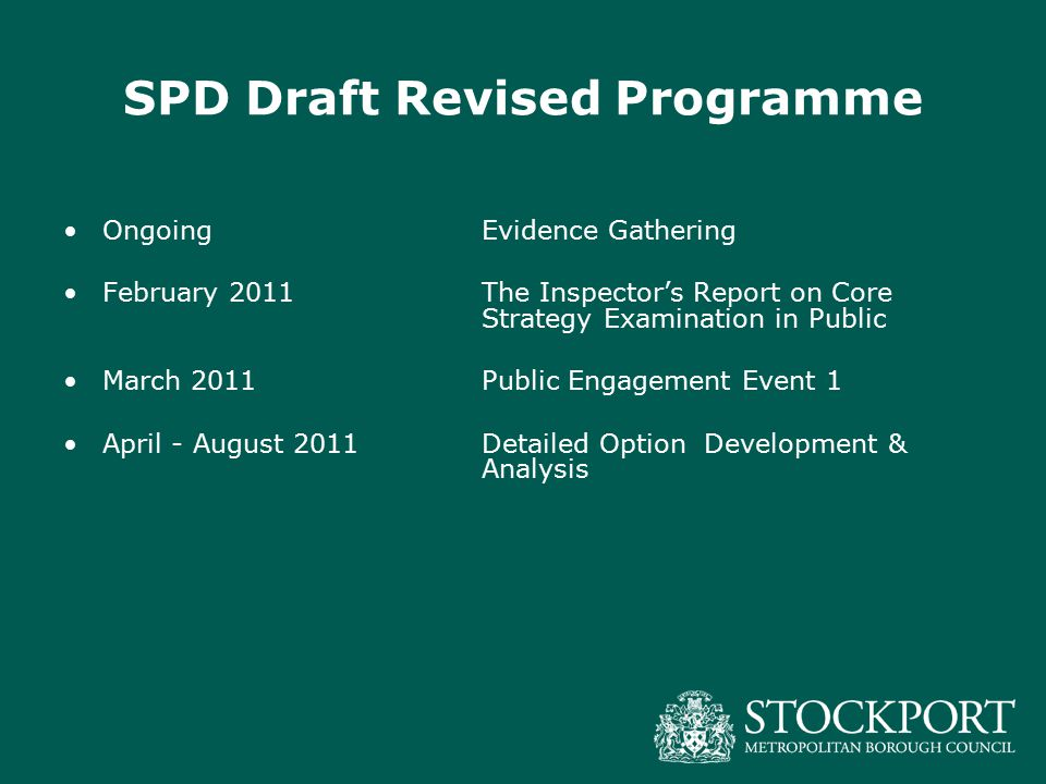 SPD Draft Revised Programme OngoingEvidence Gathering February 2011The Inspector's Report on Core Strategy Examination in Public March 2011 Public Engagement Event 1 April - August 2011 Detailed Option Development & Analysis