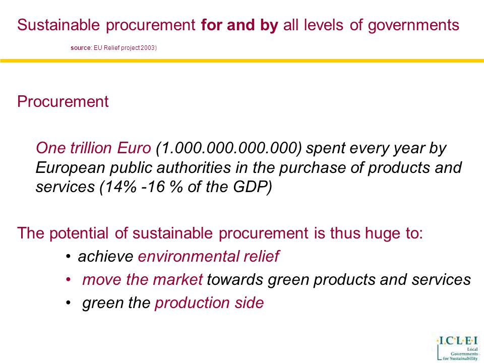 Procurement One trillion Euro (1.000.000.000.000) spent every year by European public authorities in the purchase of products and services (14% -16 % of the GDP) The potential of sustainable procurement is thus huge to: achieve environmental relief move the market towards green products and services green the production side Sustainable procurement for and by all levels of governments source: EU Relief project 2003)