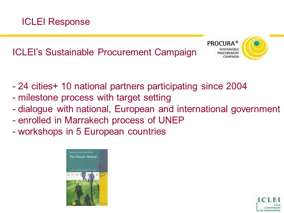 ICLEI's Sustainable Procurement Campaign - 24 cities+ 10 national partners participating since 2004 - milestone process with target setting - dialogue with national, European and international government - enrolled in Marrakech process of UNEP - workshops in 5 European countries ICLEI Response