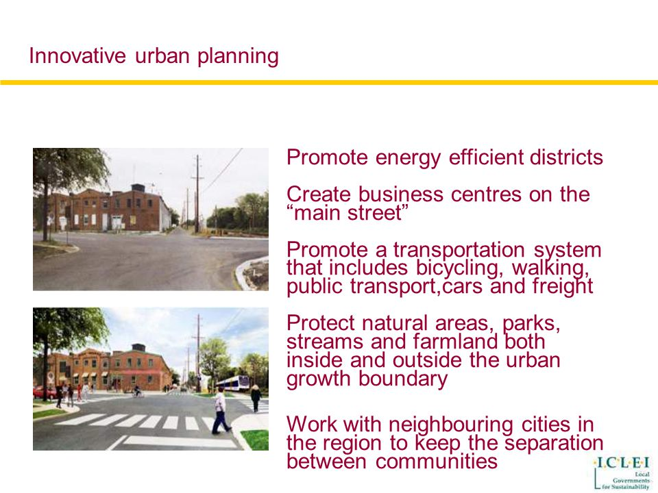Promote energy efficient districts Create business centres on the main street Promote a transportation system that includes bicycling, walking, public transport,cars and freight Protect natural areas, parks, streams and farmland both inside and outside the urban growth boundary Work with neighbouring cities in the region to keep the separation between communities Innovative urban planning