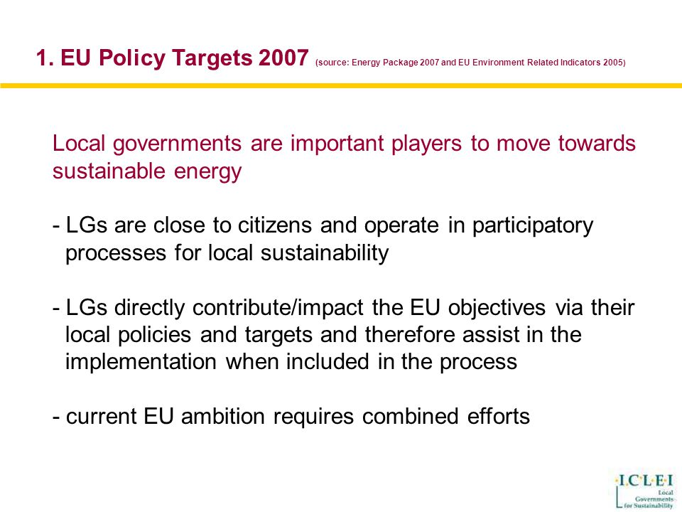 Local governments are important players to move towards sustainable energy - LGs are close to citizens and operate in participatory processes for local sustainability - LGs directly contribute/impact the EU objectives via their local policies and targets and therefore assist in the implementation when included in the process - current EU ambition requires combined efforts 1.