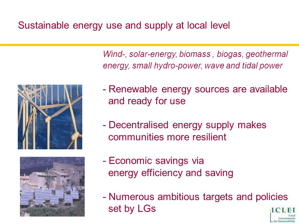 Wind-, solar-energy, biomass, biogas, geothermal energy, small hydro-power, wave and tidal power - Renewable energy sources are available and ready for use - Decentralised energy supply makes communities more resilient - Economic savings via energy efficiency and saving - Numerous ambitious targets and policies set by LGs Sustainable energy use and supply at local level