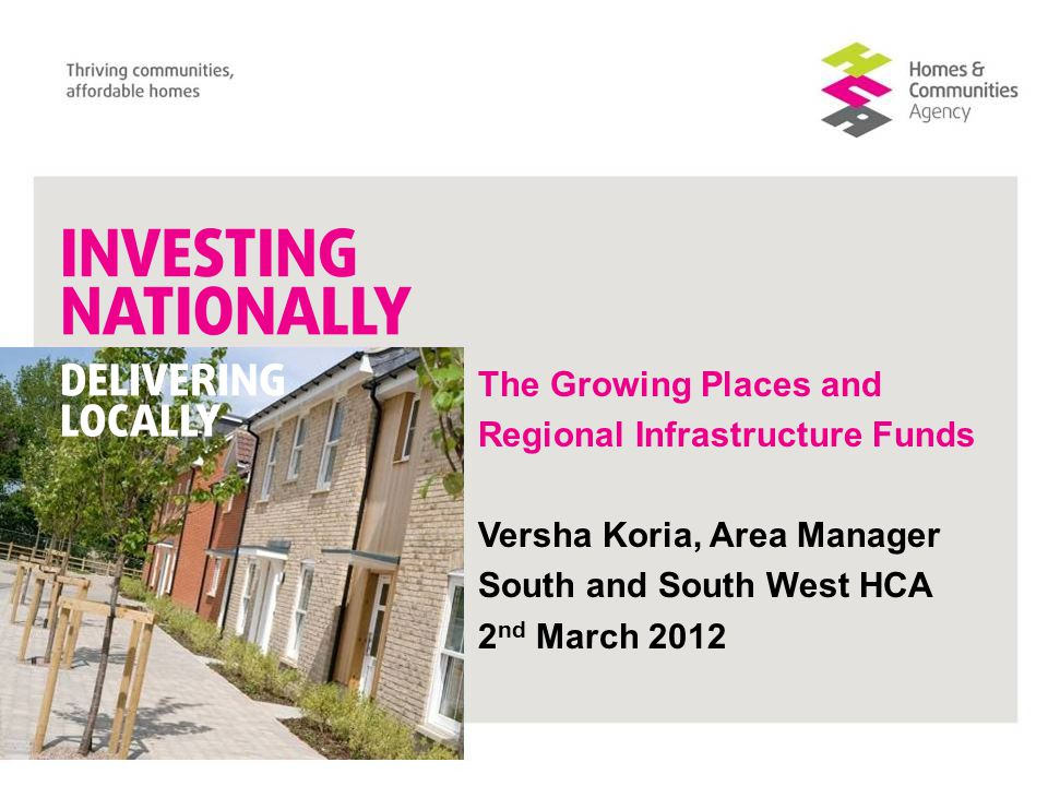 The Growing Places and Regional Infrastructure Funds Versha Koria, Area Manager South and South West HCA 2 nd March 2012