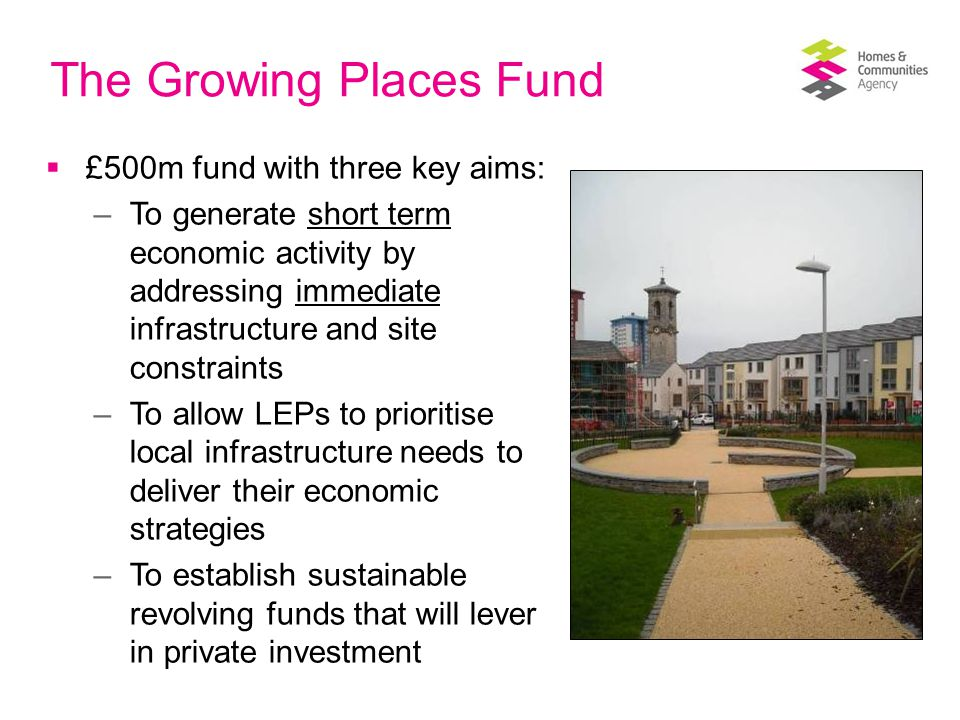 The Growing Places Fund  £500m fund with three key aims: –To generate short term economic activity by addressing immediate infrastructure and site constraints –To allow LEPs to prioritise local infrastructure needs to deliver their economic strategies –To establish sustainable revolving funds that will lever in private investment