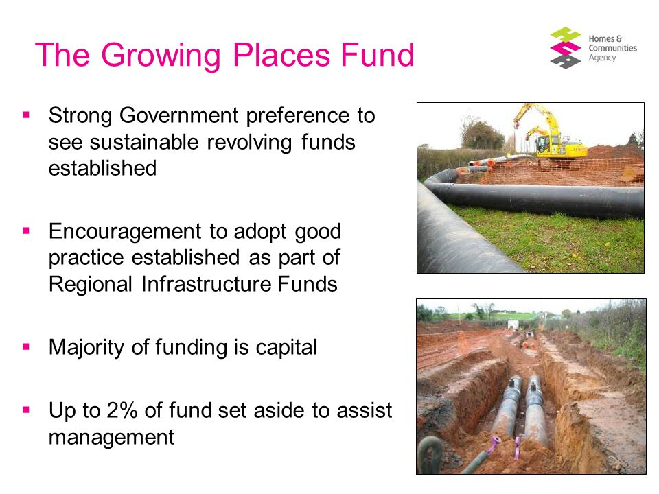 HCA offer on Growing Places Fund Where we are invited by LEPs, we can bring expertise and experience to support the development of funds locally:  Investment planning and prioritisation  Challenging viability and deliverability  Alignment with other investment (works well with Community Infrastructure Levy and New Homes Bonus) and land  Expertise in funding models, including revolving funds and links to existing fund structures  Navigating 'State Aid' issues  Acting as a 'critical friend'