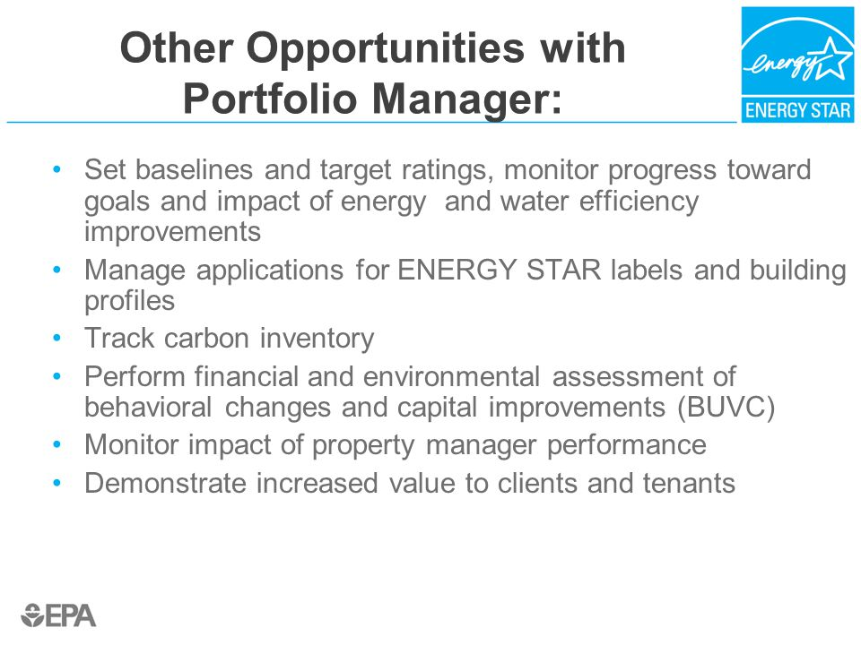 Other Opportunities with Portfolio Manager: Set baselines and target ratings, monitor progress toward goals and impact of energy and water efficiency improvements Manage applications for ENERGY STAR labels and building profiles Track carbon inventory Perform financial and environmental assessment of behavioral changes and capital improvements (BUVC) Monitor impact of property manager performance Demonstrate increased value to clients and tenants