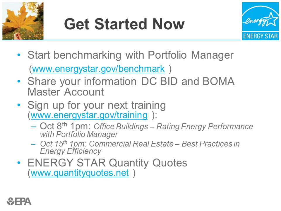 Get Started Now Start benchmarking with Portfolio Manager (www.energystar.gov/benchmark )www.energystar.gov/benchmark Share your information DC BID and BOMA Master Account Sign up for your next training (www.energystar.gov/training ):www.energystar.gov/training –Oct 8 th 1pm: Office Buildings – Rating Energy Performance with Portfolio Manager –Oct 15 th 1pm: Commercial Real Estate – Best Practices in Energy Efficiency ENERGY STAR Quantity Quotes (www.quantityquotes.net )www.quantityquotes.net