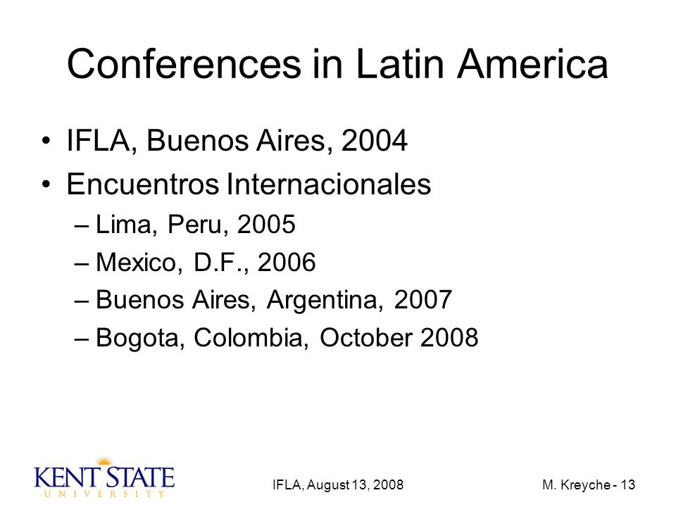 IFLA, August 13, 2008M. Kreyche - 13 Conferences in Latin America IFLA, Buenos Aires, 2004 Encuentros Internacionales –Lima, Peru, 2005 –Mexico, D.F.,