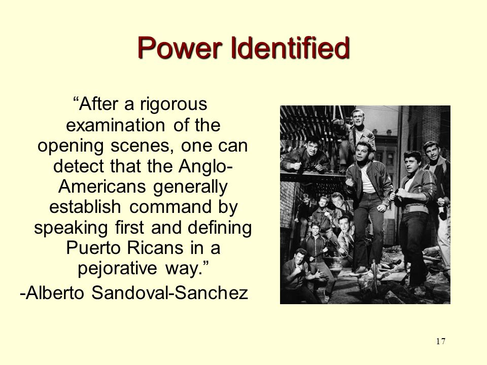 17 Power Identified After a rigorous examination of the opening scenes, one can detect that the Anglo- Americans generally establish command by speaking first and defining Puerto Ricans in a pejorative way. -Alberto Sandoval-Sanchez