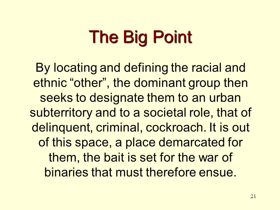 21 The Big Point By locating and defining the racial and ethnic other , the dominant group then seeks to designate them to an urban subterritory and to a societal role, that of delinquent, criminal, cockroach.