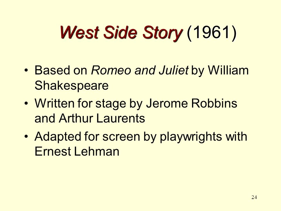 24 West Side Story (1961) Based on Romeo and Juliet by William Shakespeare Written for stage by Jerome Robbins and Arthur Laurents Adapted for screen by playwrights with Ernest Lehman