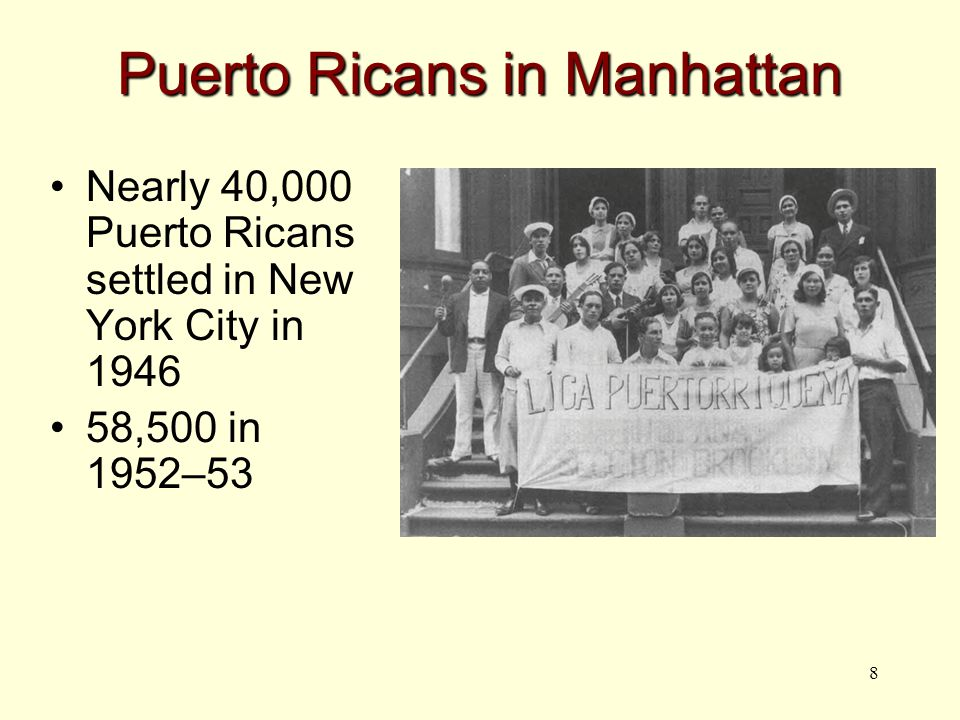 8 Puerto Ricans in Manhattan Nearly 40,000 Puerto Ricans settled in New York City in 1946 58,500 in 1952–53